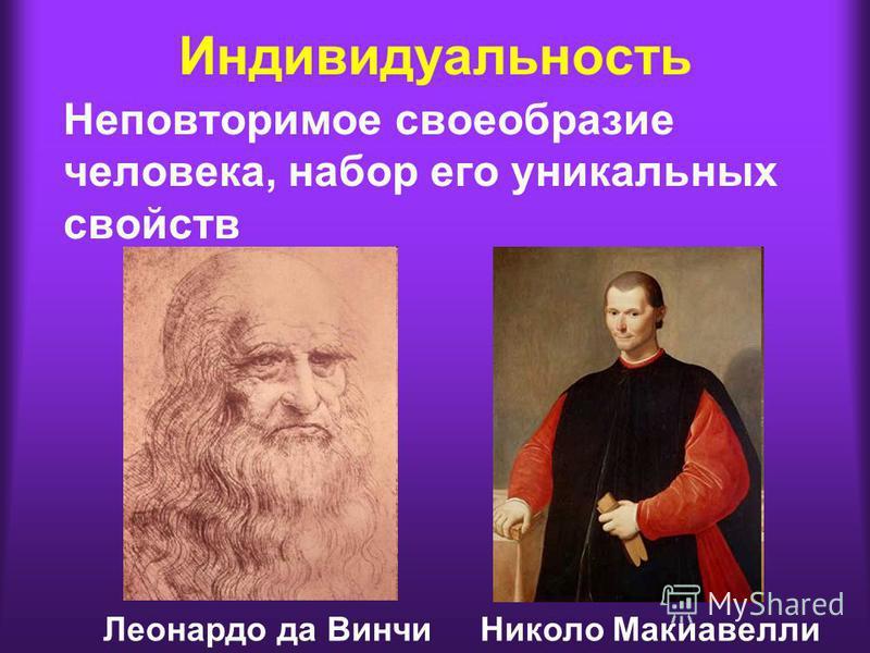 Индивидуальность Неповторимое своеобразие человека, набор его уникальных свойств Леонардо да Винчи Николо Макиавелли