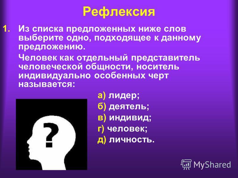 Рефлексия 1. Из списка предложенных ниже слов выберите одно, подходящее к данному предложению. Человек как отдельный представитель человеческой общности, носитель индивидуально особенных черт называется: а) лидер; б) деятель; в) индивид; г) человек;
