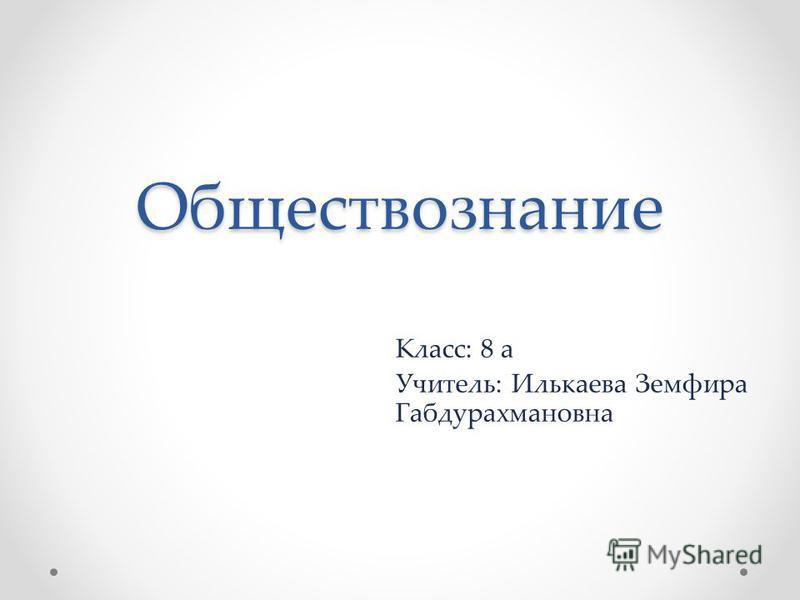 Обществознание Класс: 8 а Учитель: Илькаева Земфира Габдурахмановна