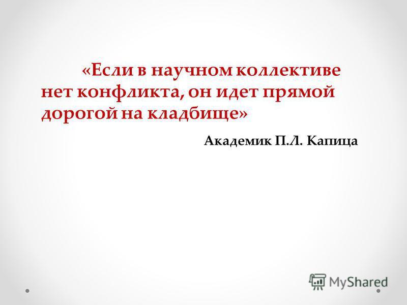 «Если в научном коллективе нет конфликта, он идет прямой дорогой на кладбище» Академик П.Л. Капица
