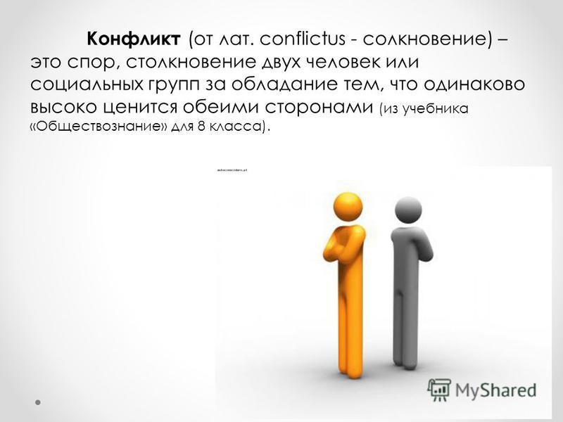 Конфликт (от лат. сonflictus - столкновение) – это спор, столкновение двух человек или социальных групп за обладание тем, что одинаково высоко ценится обеими сторонами (из учебника «Обществознание» для 8 класса).