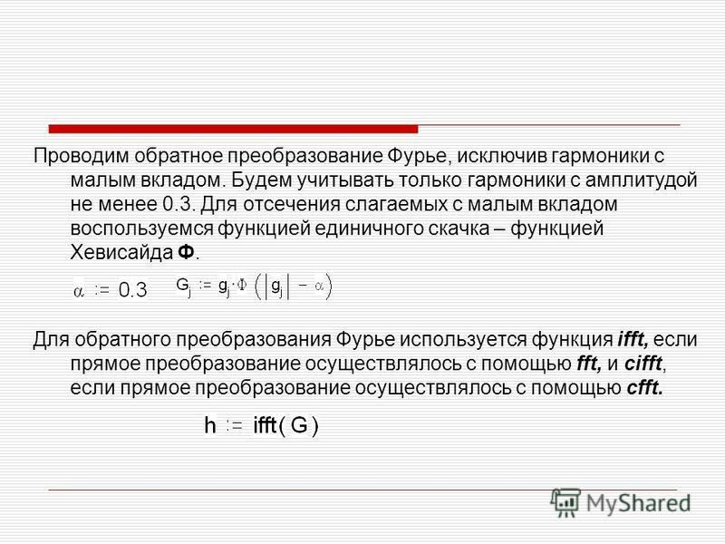 Проводим обратное преобразование Фурье, исключив гармоники с малым вкладом. Будем учитывать только гармоники с амплитудой не менее 0.3. Для отсечения слагаемых с малым вкладом воспользуемся функцией единичного скачка – функцией Хевисайда Ф. Для обрат