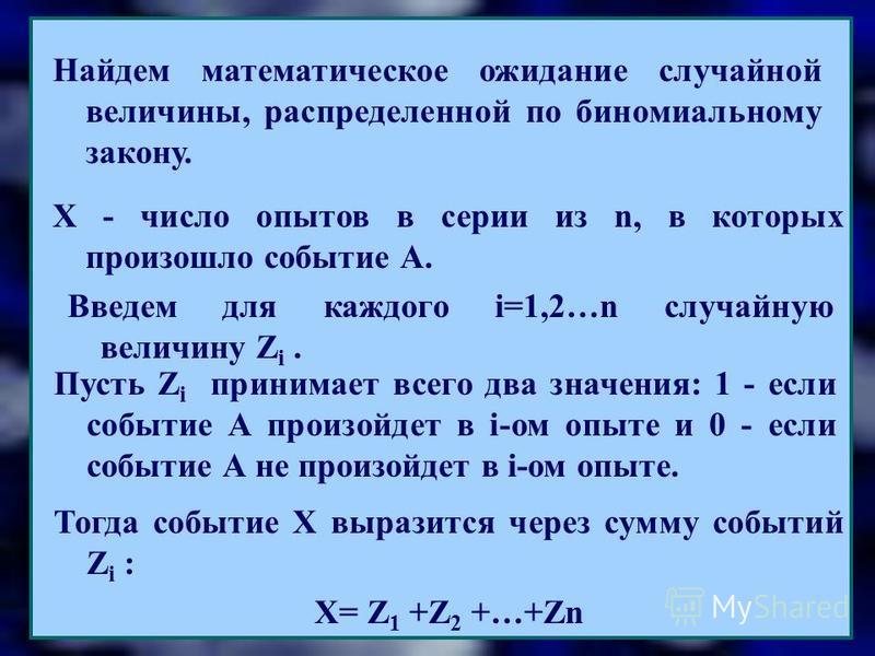 Найдем математическое ожидание случайной величины, распределенной по биномиальному закону. Х - число опытов в серии из n, в которых произошло событие А. Введем для каждого i=1,2…n случайную величину Z i. Пусть Z i принимает всего два значения: 1 - ес
