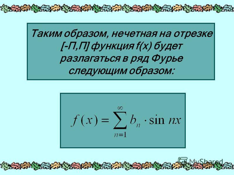 Таким образом, нечетная на отрезке [-П,П] функция f(x) будет разлагаться в ряд Фурье следующим образом: