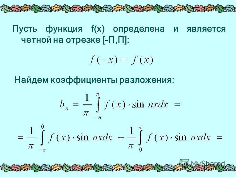 Пусть функция f(x) определена и является четной на отрезке [-П,П]: Найдем коэффициенты разложения: