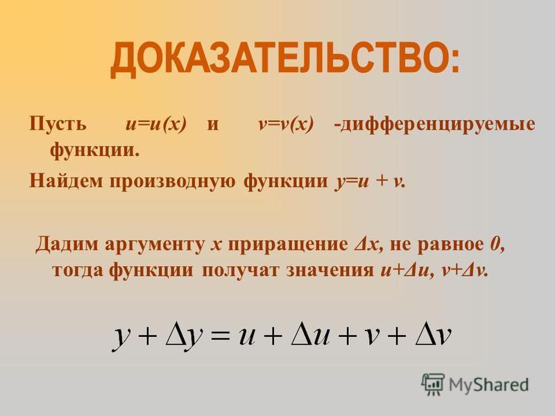 Пусть u=u(x) и v=v(x) -дифференцируемые функции. Найдем производную функции y=u + v. Дадим аргументу х приращение Δх, не равное 0, тогда функции получат значения u+Δu, v+Δv.