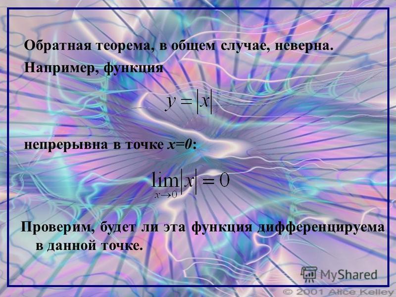 Обратная теорема, в общем случае, неверна. Например, функция непрерывна в точке x=0: Проверим, будет ли эта функция дифференцируема в данной точке.