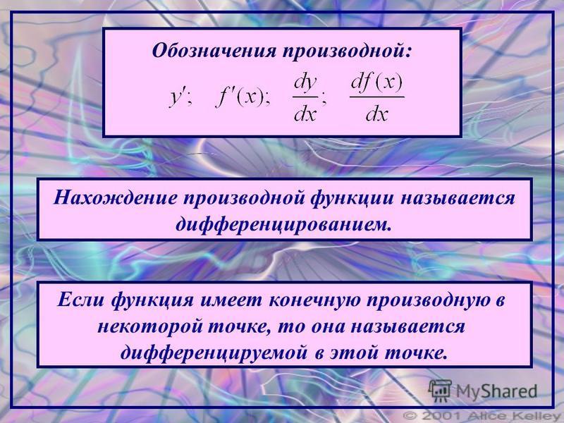 Обозначения производной: Нахождение производной функции называется дифференцированием. Если функция имеет конечную производную в некоторой точке, то она называется дифференцируемой в этой точке.