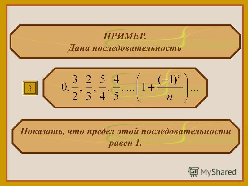 ПРИМЕР. Дана последовательность Показать, что предел этой последовательности равен 1. 3