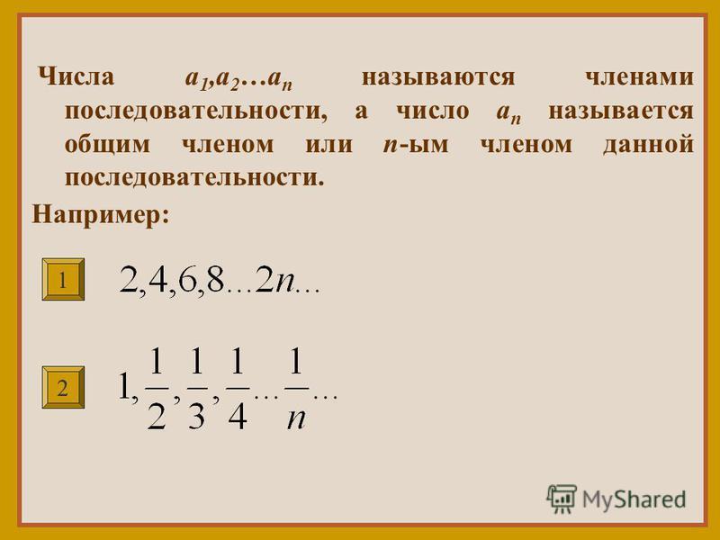 Числа a 1,a 2 …a n называются членами последовательности, а число a n называется общим членом или n-мы членом данной последовательности. Например: 1 2