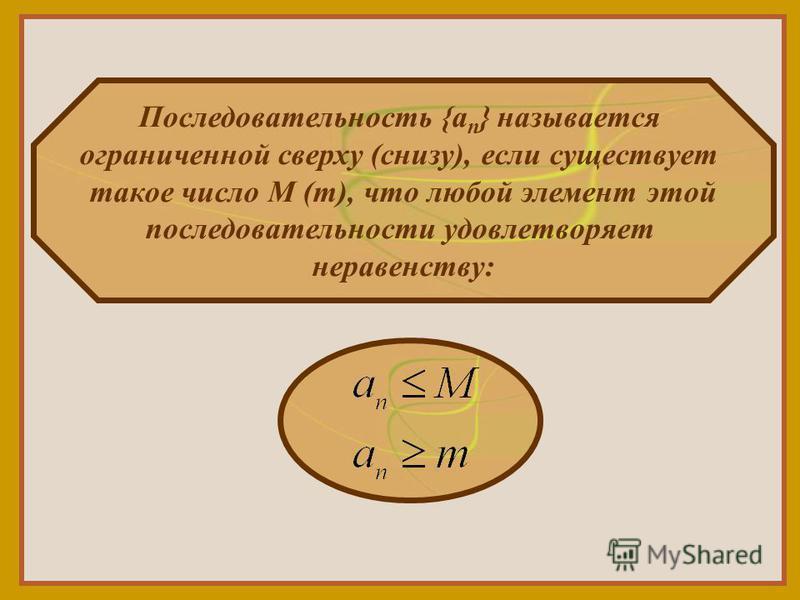 Последовательность {a n } называется ограниченной сверху (снизу), если существует такое число М (m), что любой элемент этой последовательности удовлетворяет неравенству: