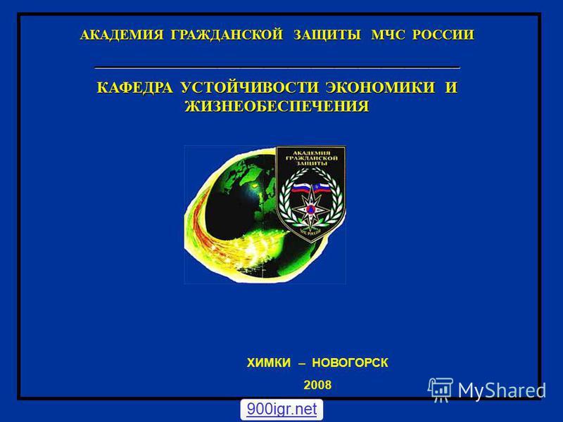 ХИМКИ – НОВОГОРСК 2008 АКАДЕМИЯ ГРАЖДАНСКОЙ ЗАЩИТЫ МЧС РОССИИ _______________________________________________ КАФЕДРА УСТОЙЧИВОСТИ ЭКОНОМИКИ И ЖИЗНЕОБЕСПЕЧЕНИЯ 900igr.net