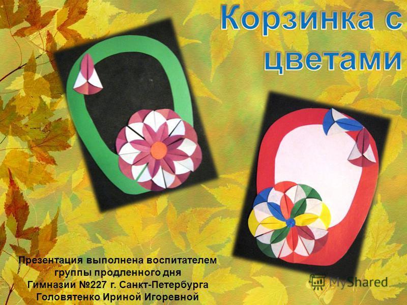 Презентация выполнена воспитателем группы продленного дня Гимназии 227 г. Санкт-Петербурга Головятенко Ириной Игоревной