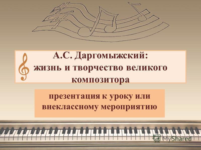 А.С. Даргомыжский: жизнь и творчество великого композитора презентация к уроку или внеклассному мероприятию