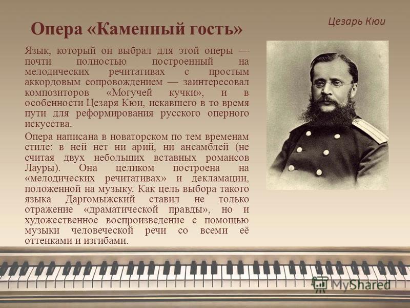 Опера «Каменный гость» Цезарь Кюи Язык, который он выбрал для этой оперы почти полностью построенный на мелодических речитативах с простым аккордовым сопровождением заинтересовал композиторов «Могучей кучки», и в особенности Цезаря Кюи, искавшего в т