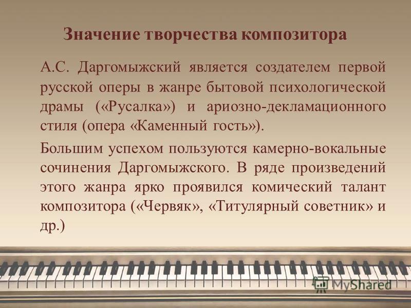 Значение творчества композитора А.С. Даргомыжский является создателем первой русской оперы в жанре бытовой психологической драмы («Русалка») и ариозно-декламационного стиля (опера «Каменный гость»). Большим успехом пользуются камерно-вокальные сочине