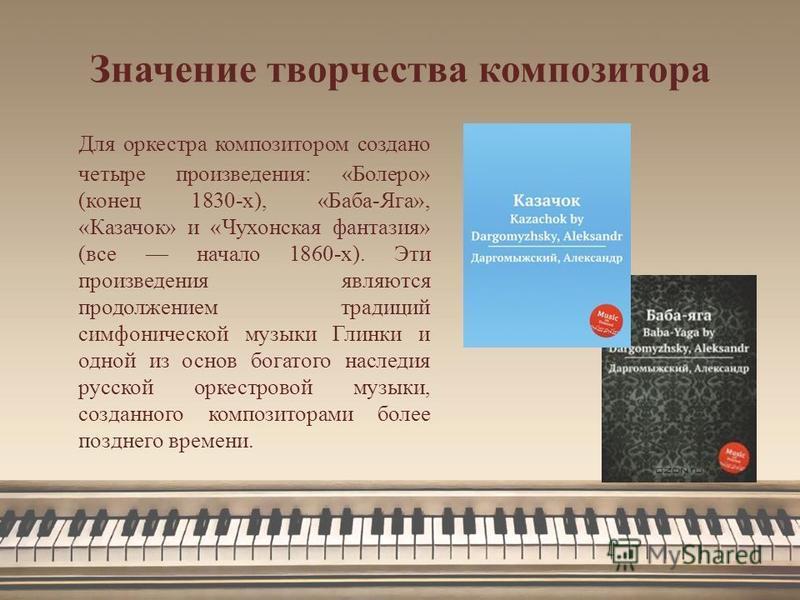 Значение творчества композитора Для оркестра композитором создано четыре произведения: «Болеро» (конец 1830-х), «Баба-Яга», «Казачок» и «Чухонская фантазия» (все начало 1860-х). Эти произведения являются продолжением традиций симфонической музыки Гли