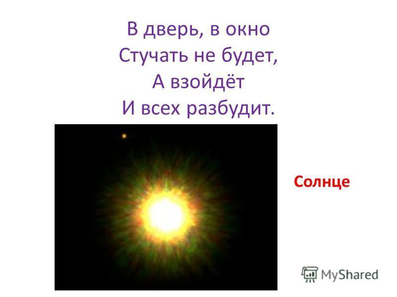 В дверь, в окно Стучать не будет, А взойдёт И всех разбудит. Солнце