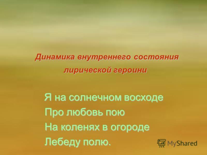 Динамика внутреннего состояния лирической героини Я на солнечном восходе Про любовь пою На коленях в огороде Лебеду полю.