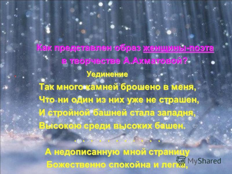 Как представлен образ женщины-поэта Как представлен образ женщины-поэта в творчестве А.Ахматовой? в творчестве А.Ахматовой?. Уединение Так много камней брошено в меня, Так много камней брошено в меня, Что ни один из них уже не страшен, Что ни один из