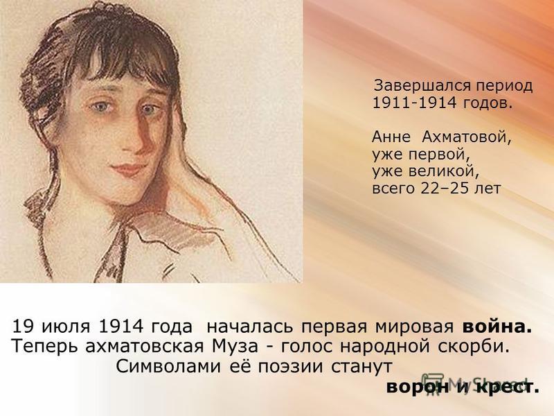 Завершался период 1911-1914 годов. Анне Ахматовой, уже первой, уже великой, всего 22–25 лет 19 июля 1914 года началась первая мировая война. Теперь ахматовская Муза - голос народной скорби. Символами её поэзии станут ворон и крест.