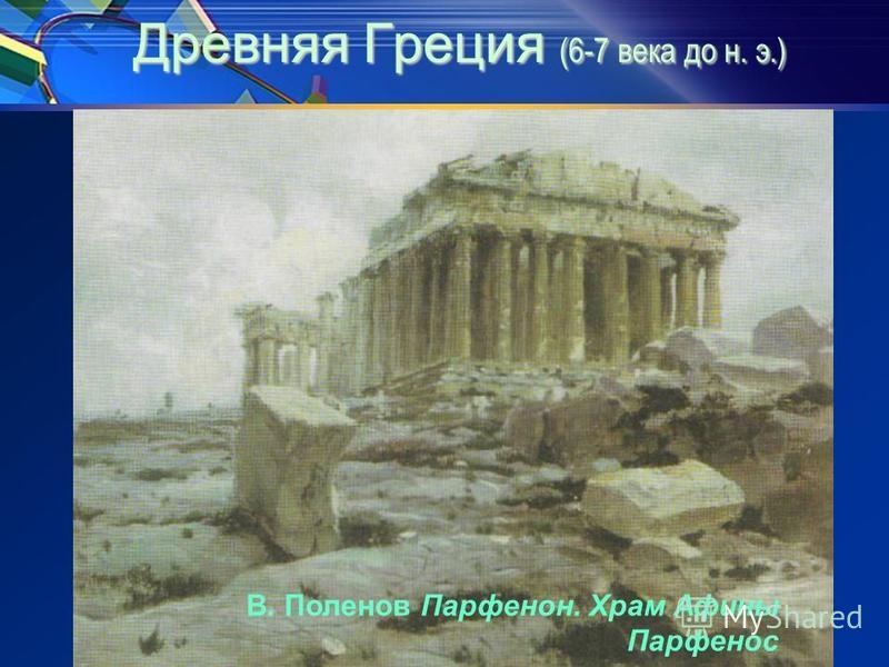 Древняя Греция (6-7 века до н. э.) Древняя Греция (6-7 века до н. э.) В. Поленов Парфенон. Храм Афины Парфенос