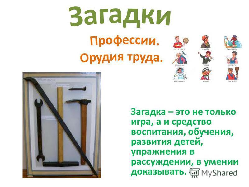 Загадка – это не только игра, а и средство воспитания, обучения, развития детей, упражнения в рассуждении, в умении доказывать.