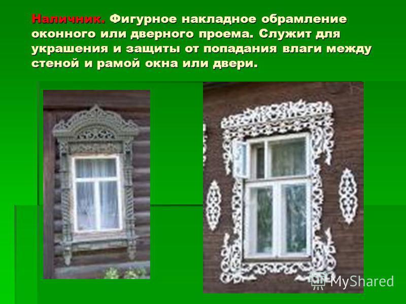 Наличник. Фигурное накладное обрамление оконного или дверного проема. Служит для украшения и защиты от попадания влаги между стеной и рамой окна или двери. Наличник. Фигурное накладное обрамление оконного или дверного проема. Служит для украшения и з