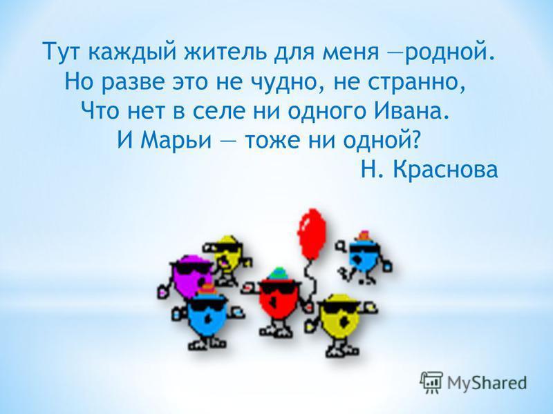 Тут каждый житель для меня родной. Но разве это не чудно, не странно, Что нет в селе ни одного Ивана. И Марьи тоже ни одной? Н. Краснова