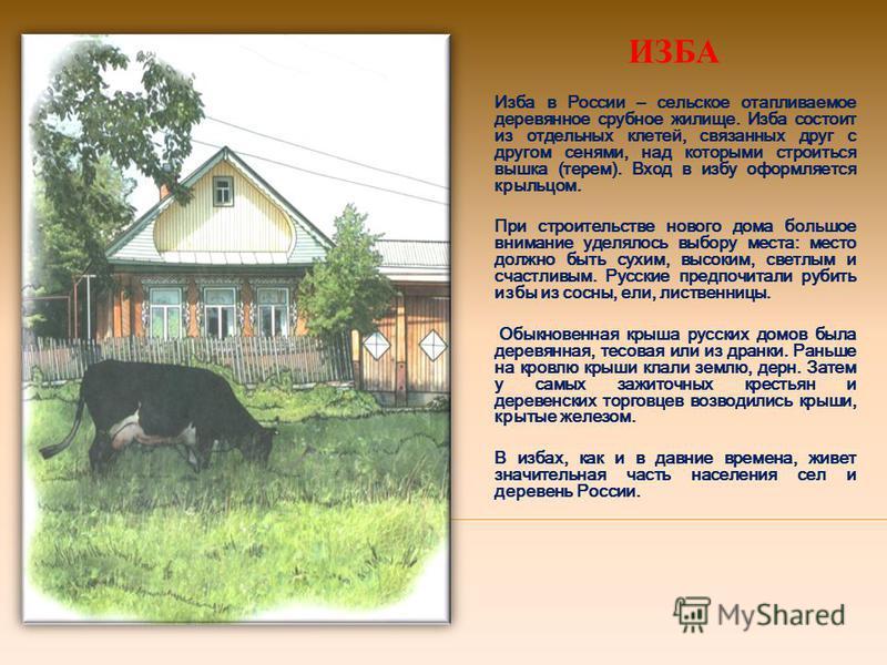 ИЗБА Изба в России – сельское отапливаемое деревянное срубное жилище. Изба состоит из отдельных клетей, связанных друг с другом сенями, над которыми строиться вышка (терем). Вход в избу оформляется крыльцом. При строительстве нового дома большое вним