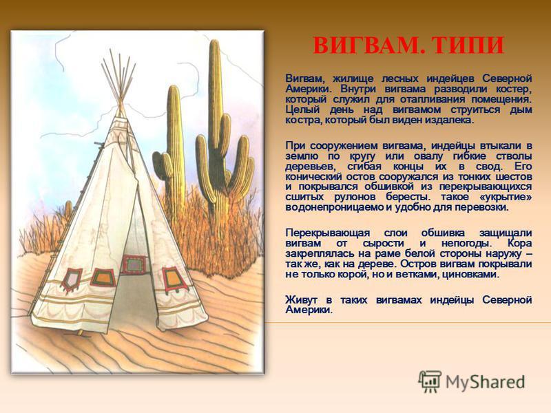 ВИГВАМ. ТИПИ Вигвам, жилище лесных индейцев Северной Америки. Внутри вигвама разводили костер, который служил для отапливания помещения. Целый день над вигвамом струиться дым костра, который был виден издалека. При сооружением вигвама, индейцы втыкал