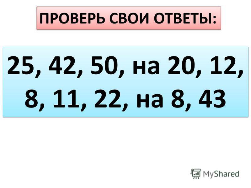 ПРОВЕРЬ СВОИ ОТВЕТЫ: 25, 42, 50, на 20, 12, 8, 11, 22, на 8, 43 25, 42, 50, на 20, 12, 8, 11, 22, на 8, 43
