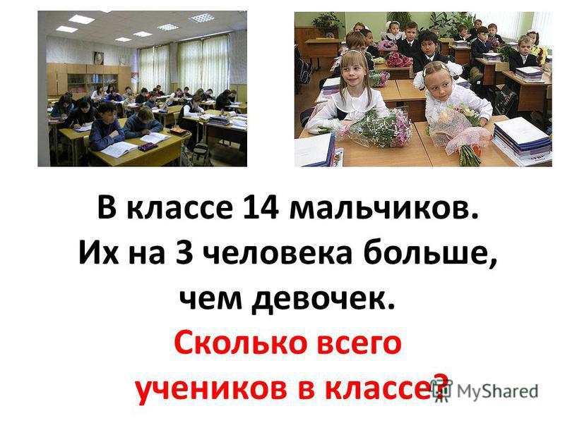 В классе 14 мальчиков. Их на 3 человека больше, чем девочек. Сколько всего учеников в классе?