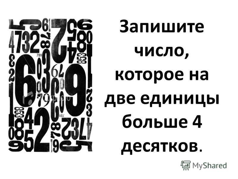 Запишите число, которое на две единицы больше 4 десятков.