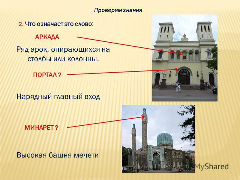 Проверим знания 2. Что означает это слово: АРКАДА Ряд арок, опирающихся на столбы или колонны. ПОРТАЛ ? Нарядный главный вход МИНАРЕТ ? Высокая башня мечети