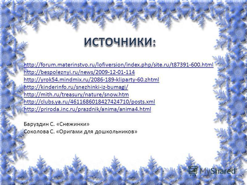 http://forum.materinstvo.ru/lofiversion/index.php/site.ru/t87391-600. html http://bespoleznyi.ru/news/2009-12-01-114 http://yrok54.mindmix.ru/2086-189-kliparty-60. zhtml http://kinderinfo.ru/snezhinki-iz-bumagi/ http://mith.ru/treasury/nature/snow.ht