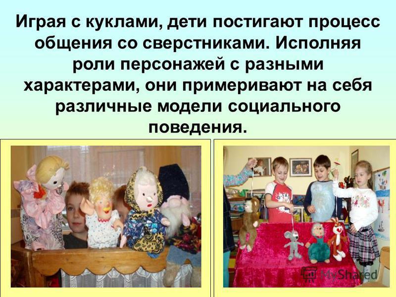 Играя с куклами, дети постигают процесс общения со сверстниками. Исполняя роли персонажей с разными характерами, они примеривают на себя различные модели социального поведения.