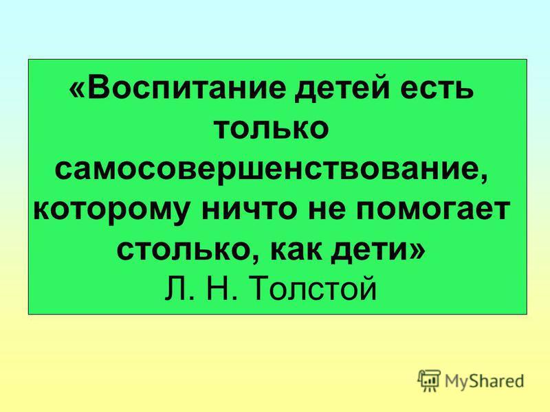«Воспитание детей есть только самосовершенствование, которому ничто не помогает столько, как дети» Л. Н. Толстой