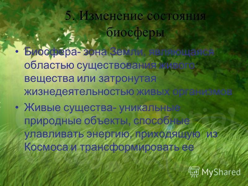 5. Изменение состояния биосферы Биосфера- зона Земли, являющаяся областью существования живого вещества или затронутая жизнедеятельностью живых организмов Живые существа- уникальные природные объекты, способные улавливать энергию, приходящую из Космо