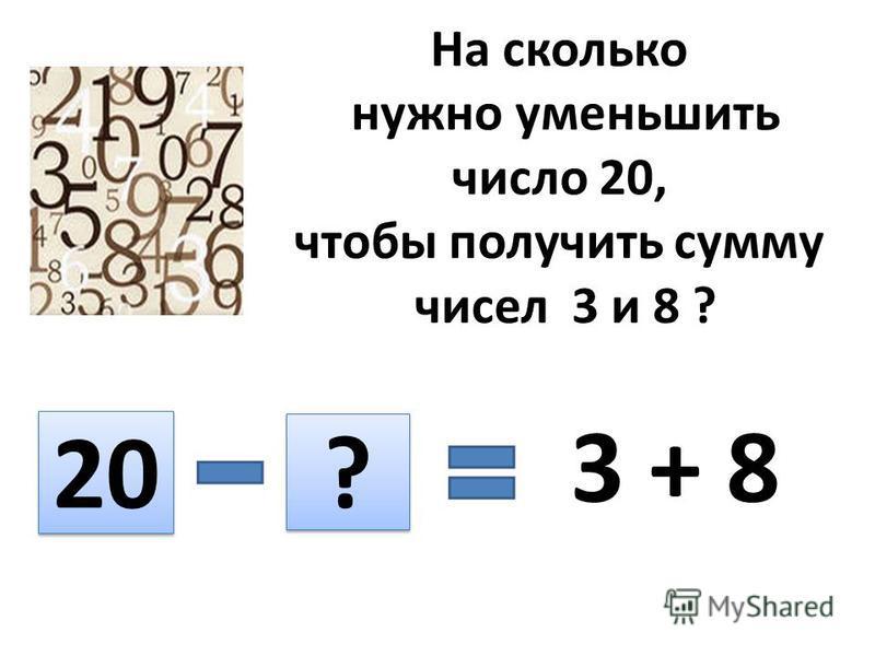 На сколько нужно уменьшить число 20, чтобы получить сумму чисел 3 и 8 ? 20 ? ? 3 + 8