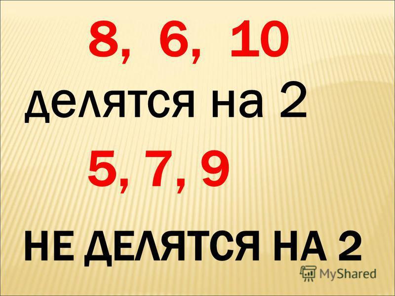 делятся на 2 5, 7, 9 НЕ ДЕЛЯТСЯ НА 2