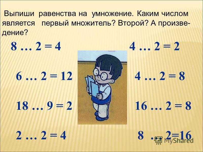 8 … 2 = 4 4 … 2 = 2 6 … 2 = 12 4 … 2 = 8 18 … 9 = 2 16 … 2 = 8 2 … 2 = 4 8 … 2=16 Выпиши равенства на умножение. Каким числом является первый множитель? Второй? А произведение?