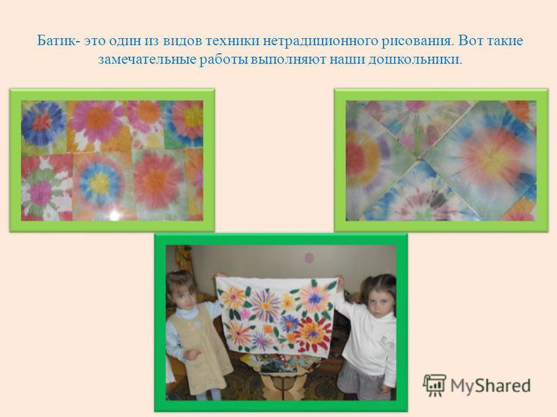 Батик- это один из видов техники нетрадиционного рисования. Вот такие замечательные работы выполняют наши дошкольники.
