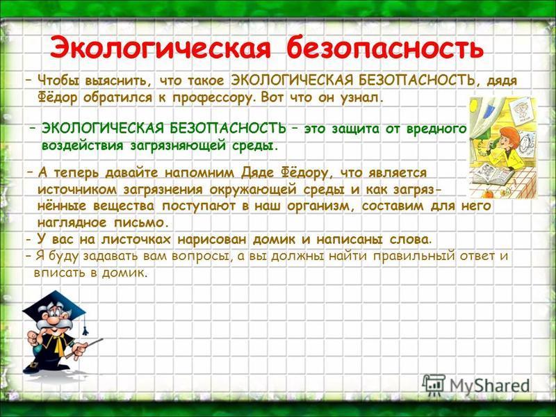 Экологическая безопасность – Чтобы выяснить, что такое ЭКОЛОГИЧЕСКАЯ БЕЗОПАСНОСТЬ, дядя Фёдор обратился к профессору. Вот что он узнал. – ЭКОЛОГИЧЕСКАЯ БЕЗОПАСНОСТЬ – это защита от вредного воздействия загрязняющей среды. – А теперь давайте напомним
