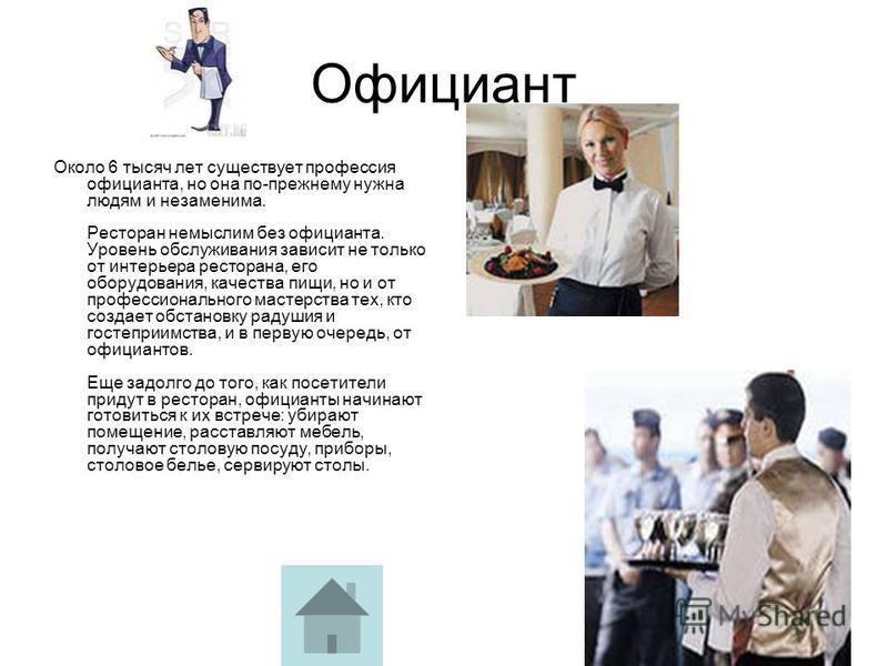 Официант Около 6 тысяч лет существует профессия официанта, но она по-прежнему нужна людям и незаменима. Ресторан немыслим без официанта. Уровень обслуживания зависит не только от интерьера ресторана, его оборудования, качества пищи, но и от профессио