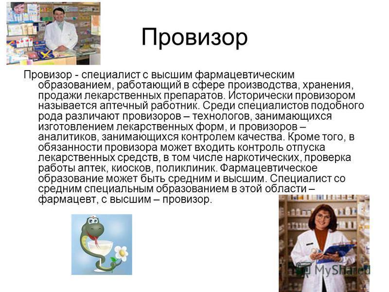 Провизор Провизор - специалист с высшим фармацевтическим образованием, работающий в сфере производства, хранения, продажи лекарственных препаратов. Исторически провизором называется аптечный работник. Среди специалистов подобного рода различают прови