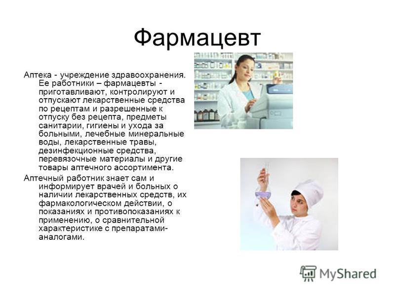 Фармацевт Аптека - учреждение здравоохранения. Ее работники – фармацевты - приготавливают, контролируют и отпускают лекарственные средства по рецептам и разрешенные к отпуску без рецепта, предметы санитарии, гигиены и ухода за больными, лечебные мине