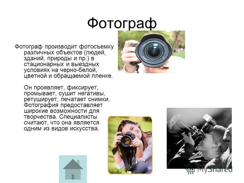 Фотограф Фотограф производит фотосъемку различных объектов (людей, зданий, природы и пр.) в стационарных и выездных условиях на черно-белой, цветной и обращаемой пленке. Он проявляет, фиксирует, промывает, сушит негативы, ретуширует, печатает снимки.