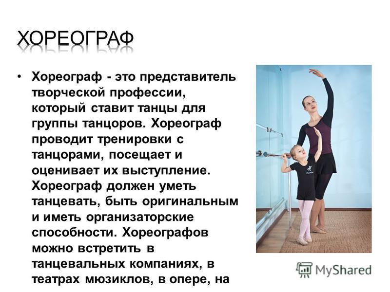 Хореограф - это представитель творческой профессии, который ставит танцы для группы танцоров. Хореограф проводит тренировки с танцорами, посещает и оценивает их выступление. Хореограф должен уметь танцевать, быть оригинальным и иметь организаторские