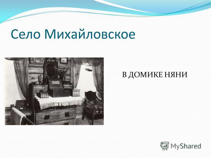 Село Михайловское В ДОМИКЕ НЯНИ